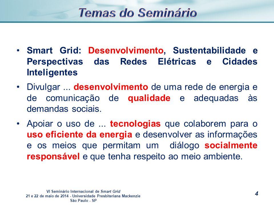 VI Seminário Internacional de Smart Grid 21 e 22 de maio de 2014 - Universidade Presbiteriana Mackenzie São Paulo - SP s Integrar a sociedade, governo, universidades, institutos e centros de pesquisa com as empresas nacionais e estrangeiras, na análise do desenvolvimento de fontes energéticas limpas e sustentáveis.