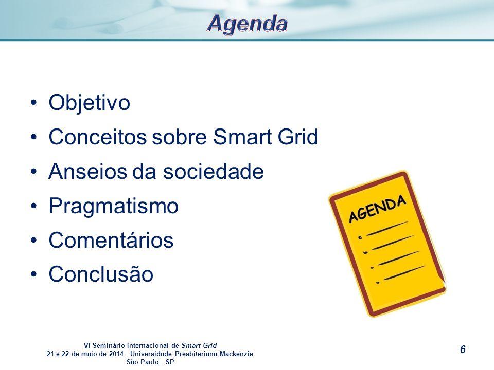 VI Seminário Internacional de Smart Grid 21 e 22 de maio de 2014 - Universidade Presbiteriana Mackenzie São Paulo - SP s Objetivo Conceitos sobre Smart Grid Anseios da sociedade Pragmatismo Comentários Conclusão 6