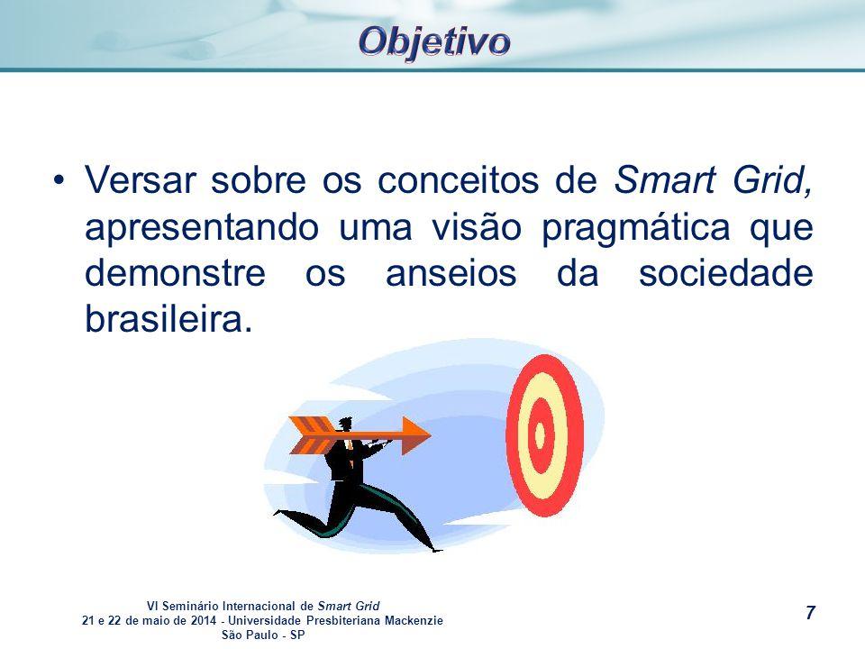 VI Seminário Internacional de Smart Grid 21 e 22 de maio de 2014 - Universidade Presbiteriana Mackenzie São Paulo - SP s Versar sobre os conceitos de Smart Grid, apresentando uma visão pragmática que demonstre os anseios da sociedade brasileira.