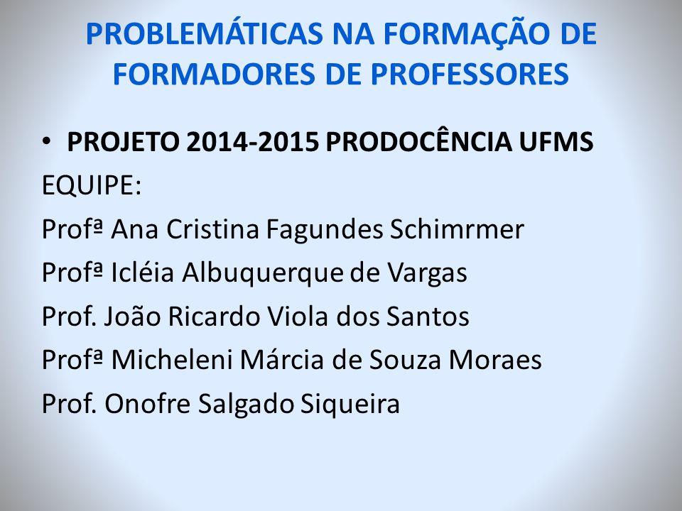 PROBLEMÁTICAS NA FORMAÇÃO DE FORMADORES DE PROFESSORES PROJETO 2014-2015 PRODOCÊNCIA UFMS EQUIPE: Profª Ana Cristina Fagundes Schimrmer Profª Icléia A