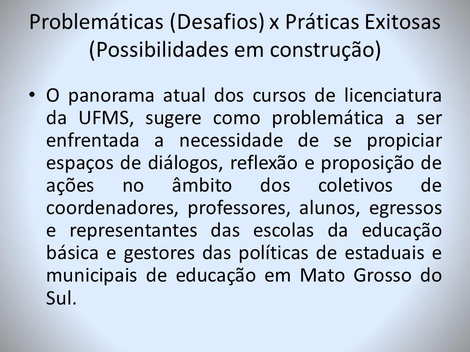 Problemáticas (Desafios) x Práticas Exitosas (Possibilidades em construção) O panorama atual dos cursos de licenciatura da UFMS, sugere como problemát