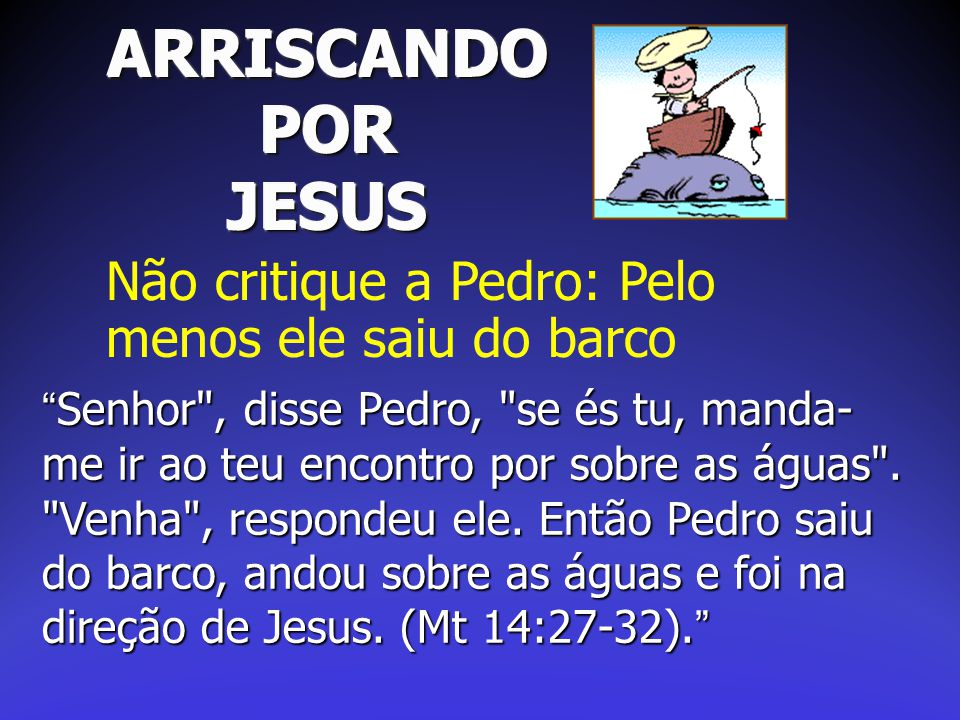 """ARRISCANDO POR JESUS Não critique a Pedro: Pelo menos ele saiu do barco """"Senhor"""