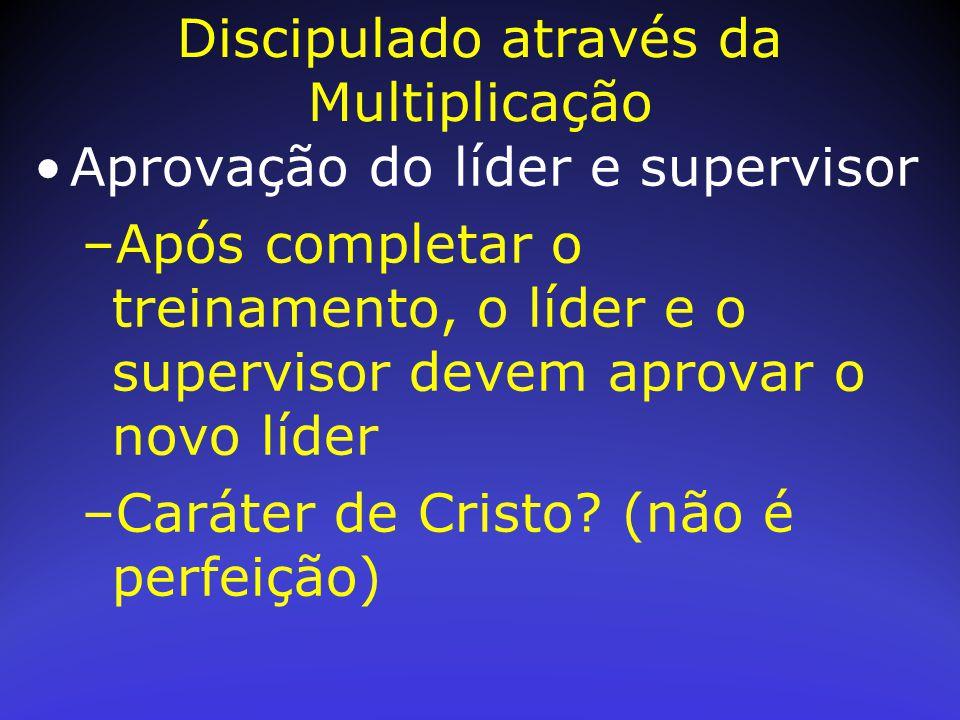 Aprovação do líder e supervisor –Após completar o treinamento, o líder e o supervisor devem aprovar o novo líder –Caráter de Cristo? (não é perfeição)