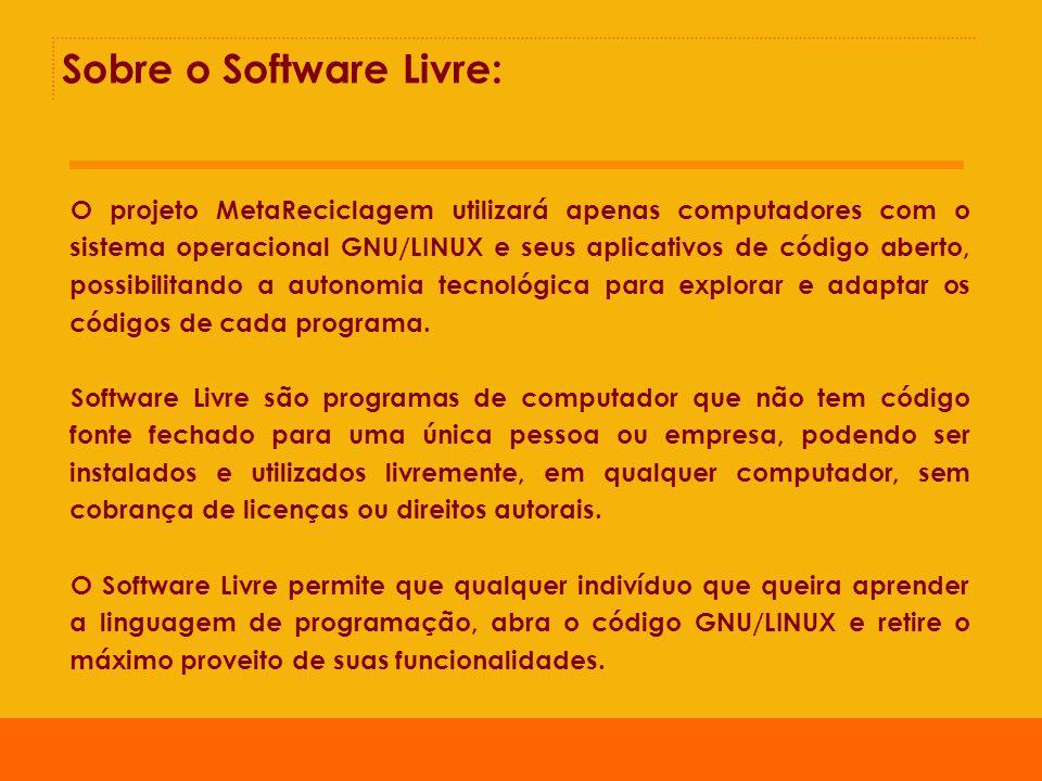 Sobre o Software Livre: O projeto MetaReciclagem utilizará apenas computadores com o sistema operacional GNU/LINUX e seus aplicativos de código aberto, possibilitando a autonomia tecnológica para explorar e adaptar os códigos de cada programa.