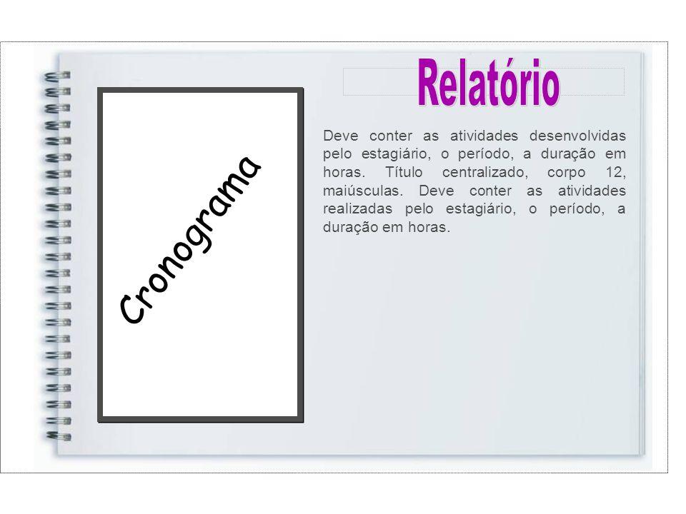 Cronograma Deve conter as atividades desenvolvidas pelo estagiário, o período, a duração em horas.