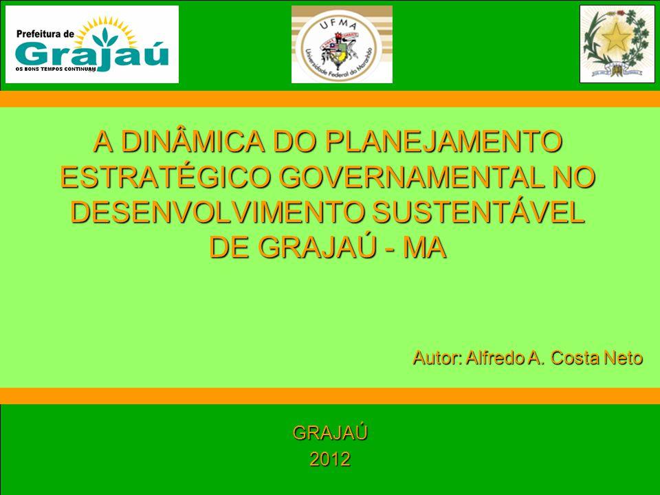 A DINÂMICA DO PLANEJAMENTO ESTRATÉGICO GOVERNAMENTAL NO DESENVOLVIMENTO SUSTENTÁVEL DE GRAJAÚ - MA GRAJAÚ2012 Autor: Alfredo A. Costa Neto