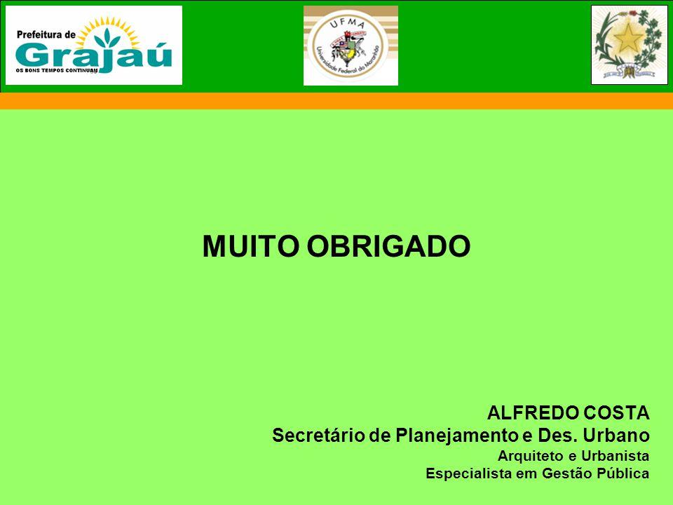MUITO OBRIGADO ALFREDO COSTA Secretário de Planejamento e Des. Urbano Arquiteto e Urbanista Especialista em Gestão Pública