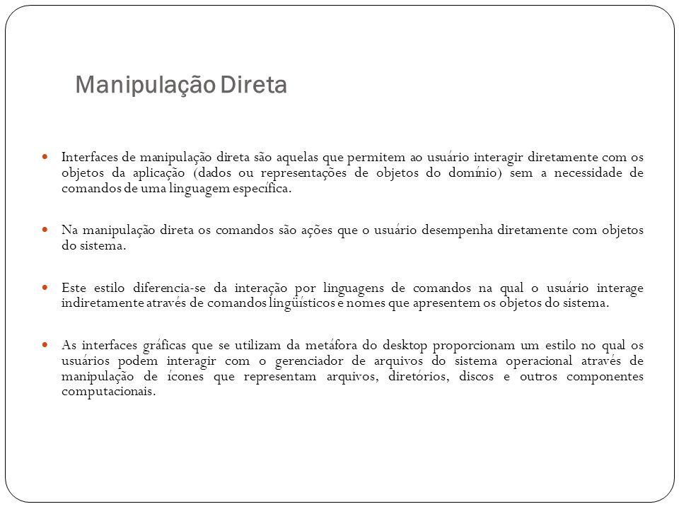 Manipulação Direta Interfaces de manipulação direta são aquelas que permitem ao usuário interagir diretamente com os objetos da aplicação (dados ou re