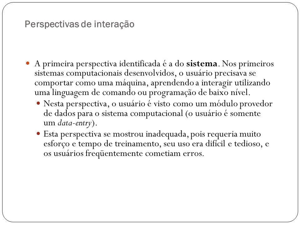 Perspectivas de interação Uma reação à visão do usuário como máquina foi uma perspectiva diametralmente oposta, que propunha transformar o computador em parceiro de discurso (computador como pessoa).
