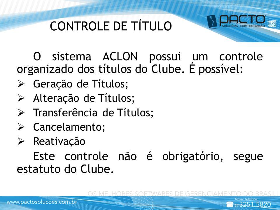 CONTROLE DE TÍTULO O sistema ACLON possui um controle organizado dos títulos do Clube. É possível:  Geração de Títulos;  Alteração de Títulos;  Tra