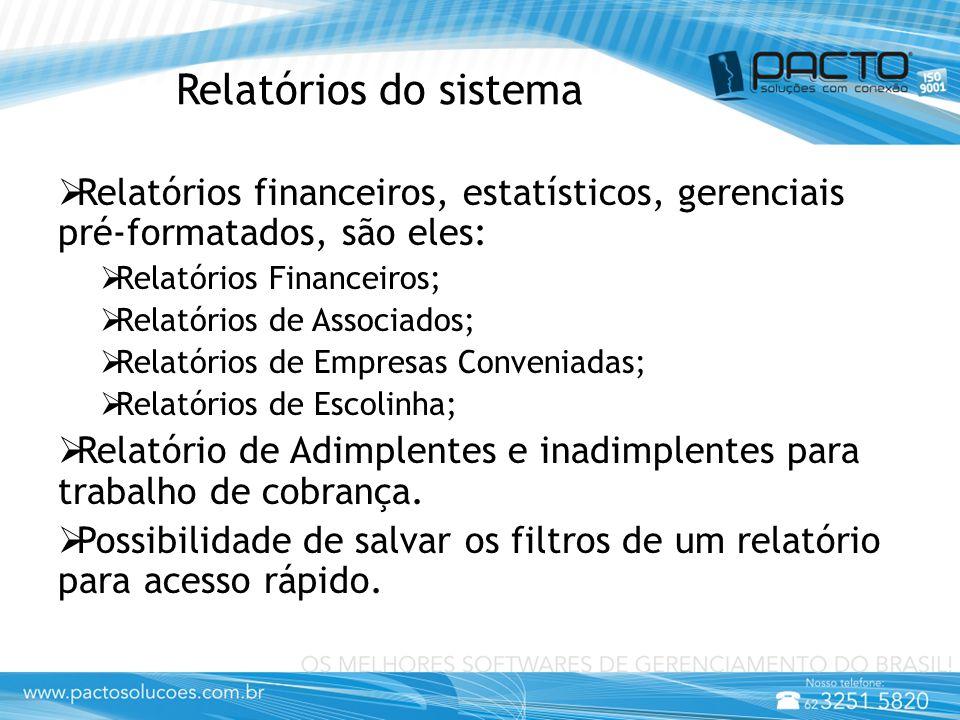 Relatórios do sistema  Relatórios financeiros, estatísticos, gerenciais pré-formatados, são eles:  Relatórios Financeiros;  Relatórios de Associados;  Relatórios de Empresas Conveniadas;  Relatórios de Escolinha;  Relatório de Adimplentes e inadimplentes para trabalho de cobrança.