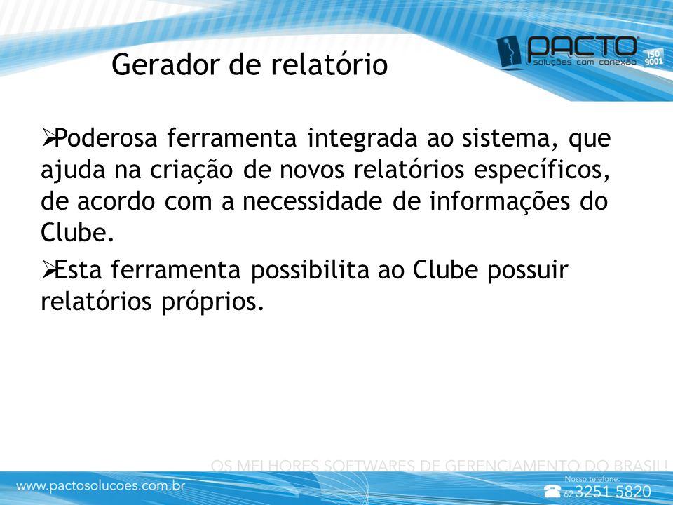 Gerador de relatório  Poderosa ferramenta integrada ao sistema, que ajuda na criação de novos relatórios específicos, de acordo com a necessidade de informações do Clube.