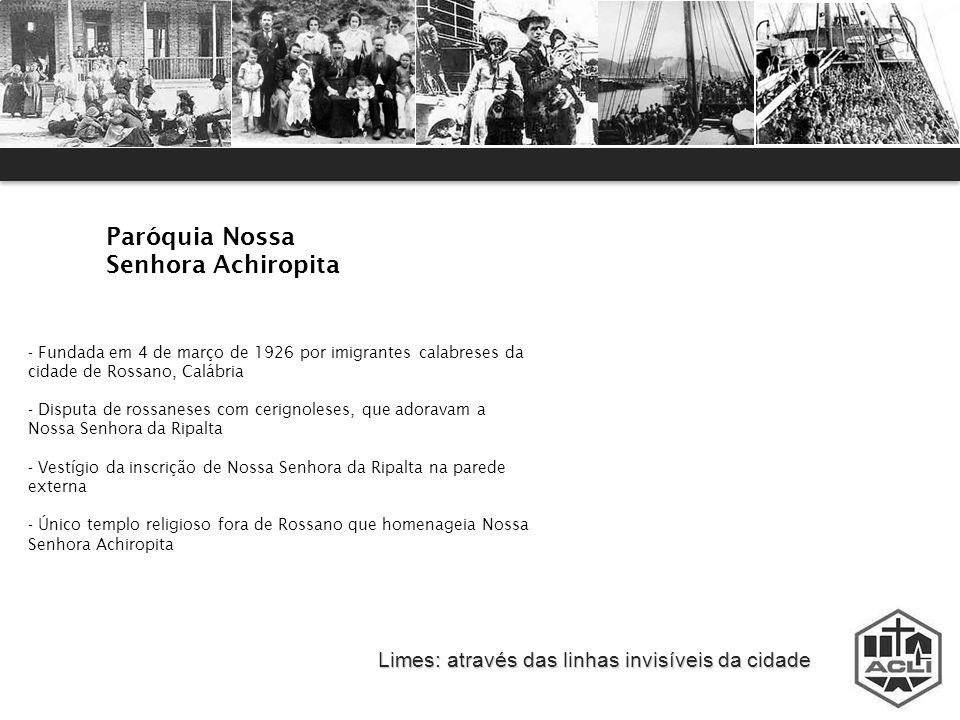 Limes: através das linhas invisíveis da cidade Paróquia Nossa Senhora Achiropita - Fundada em 4 de março de 1926 por imigrantes calabreses da cidade d