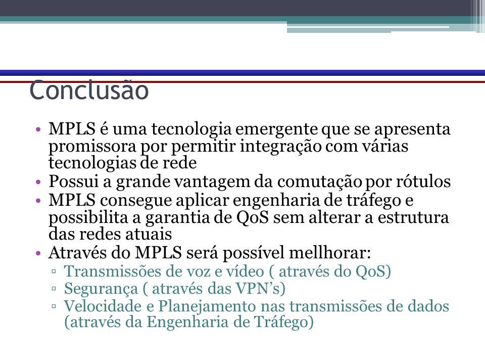 Conclusão MPLS é uma tecnologia emergente que se apresenta promissora por permitir integração com várias tecnologias de rede Possui a grande vantagem