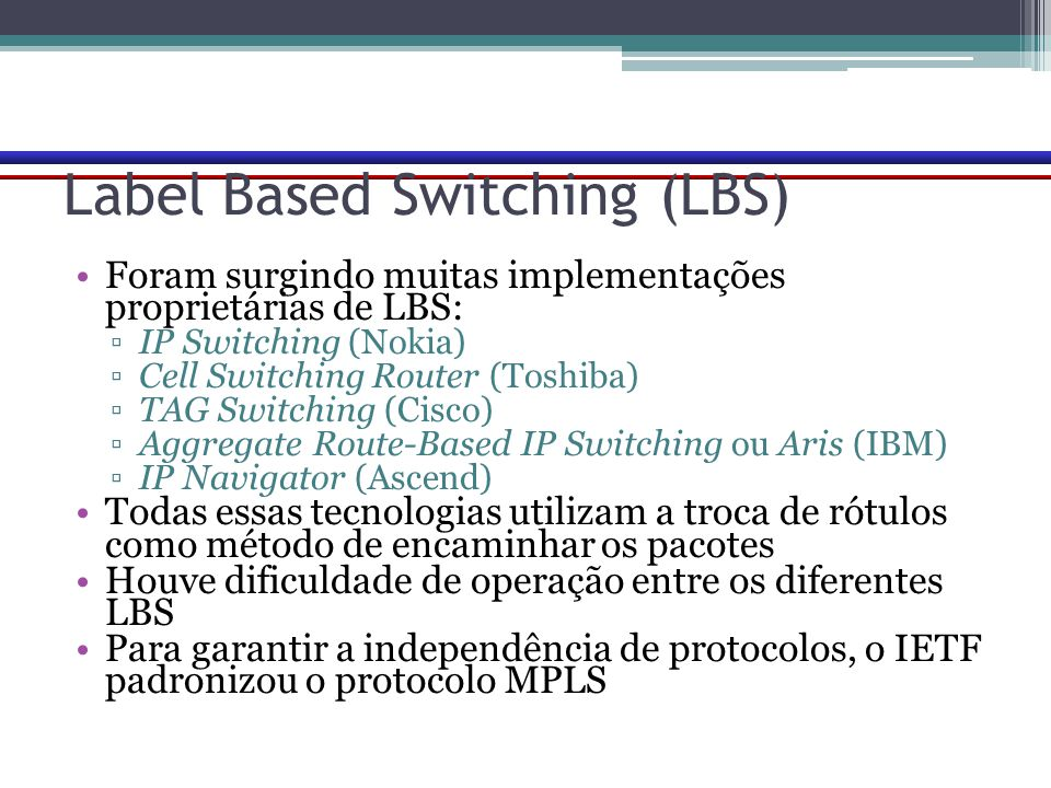 Label Based Switching (LBS) Foram surgindo muitas implementações proprietárias de LBS: ▫IP Switching (Nokia) ▫Cell Switching Router (Toshiba) ▫TAG Swi