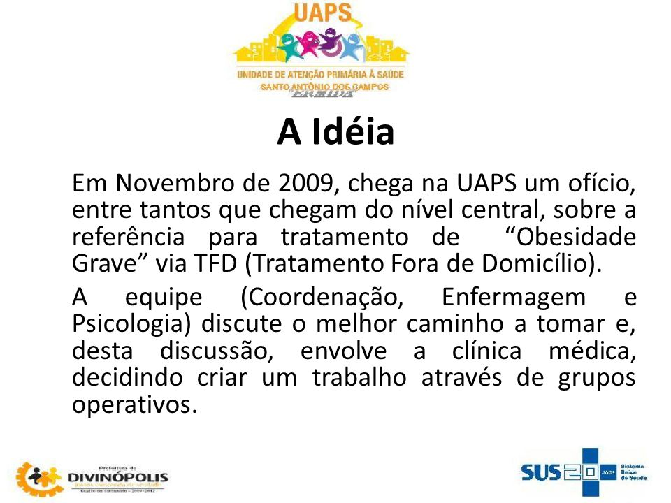 A Idéia Em Novembro de 2009, chega na UAPS um ofício, entre tantos que chegam do nível central, sobre a referência para tratamento de Obesidade Grave via TFD (Tratamento Fora de Domicílio).