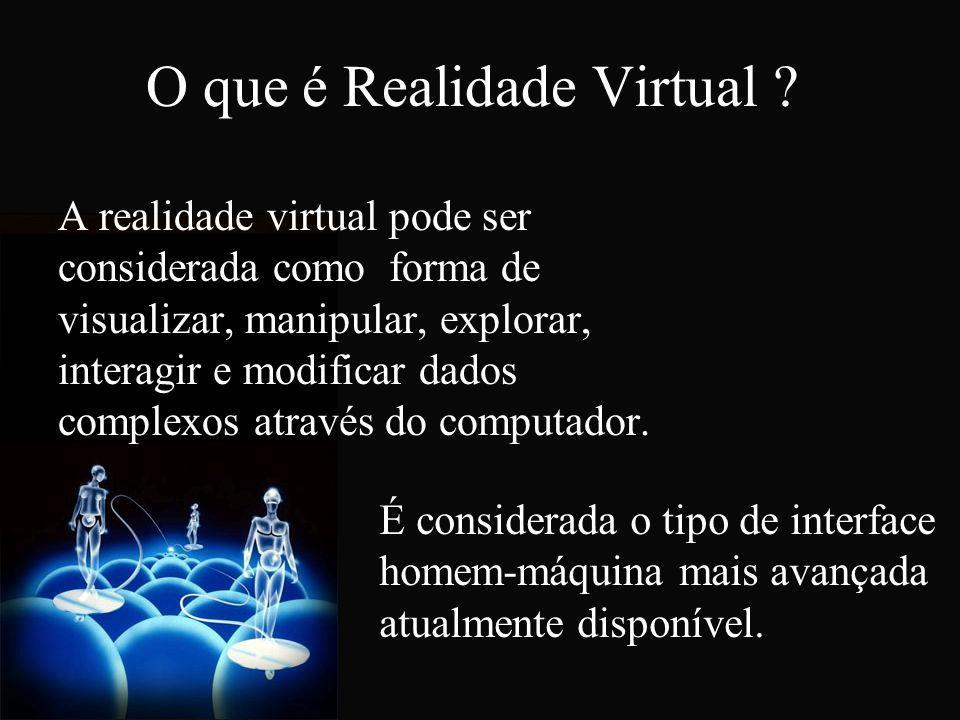 O que é Realidade Virtual ? A realidade virtual pode ser considerada como forma de visualizar, manipular, explorar, interagir e modificar dados comple