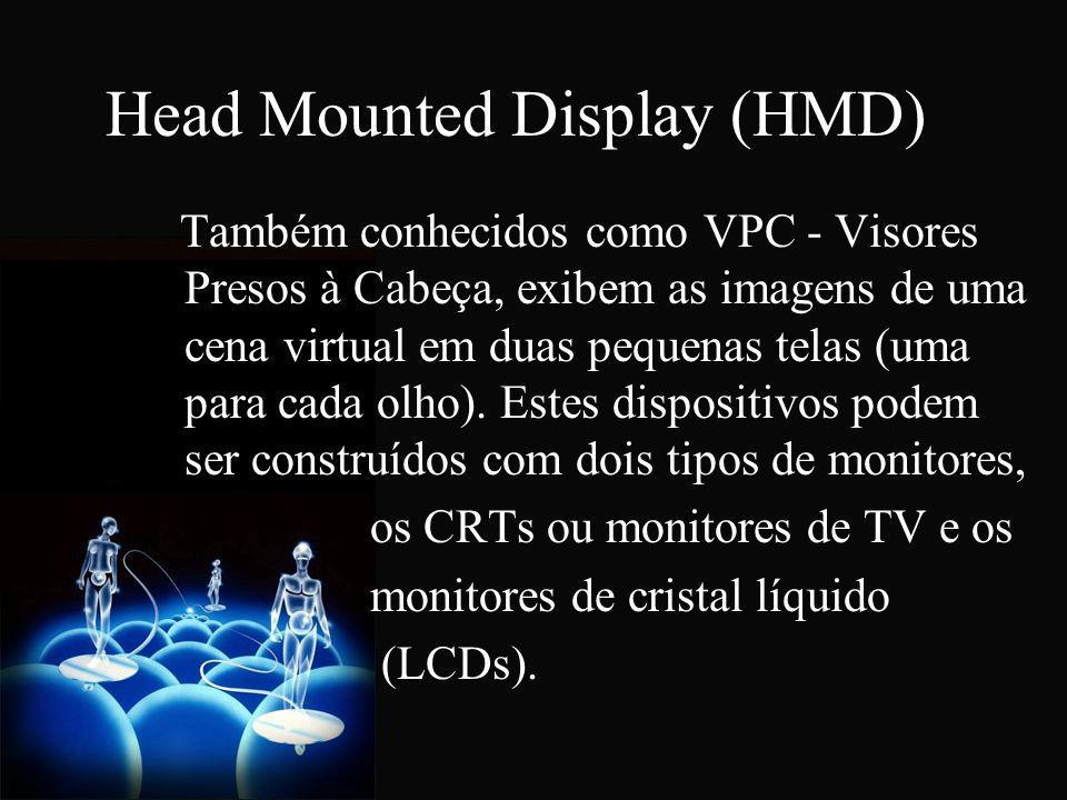 Head Mounted Display (HMD) Também conhecidos como VPC - Visores Presos à Cabeça, exibem as imagens de uma cena virtual em duas pequenas telas (uma par
