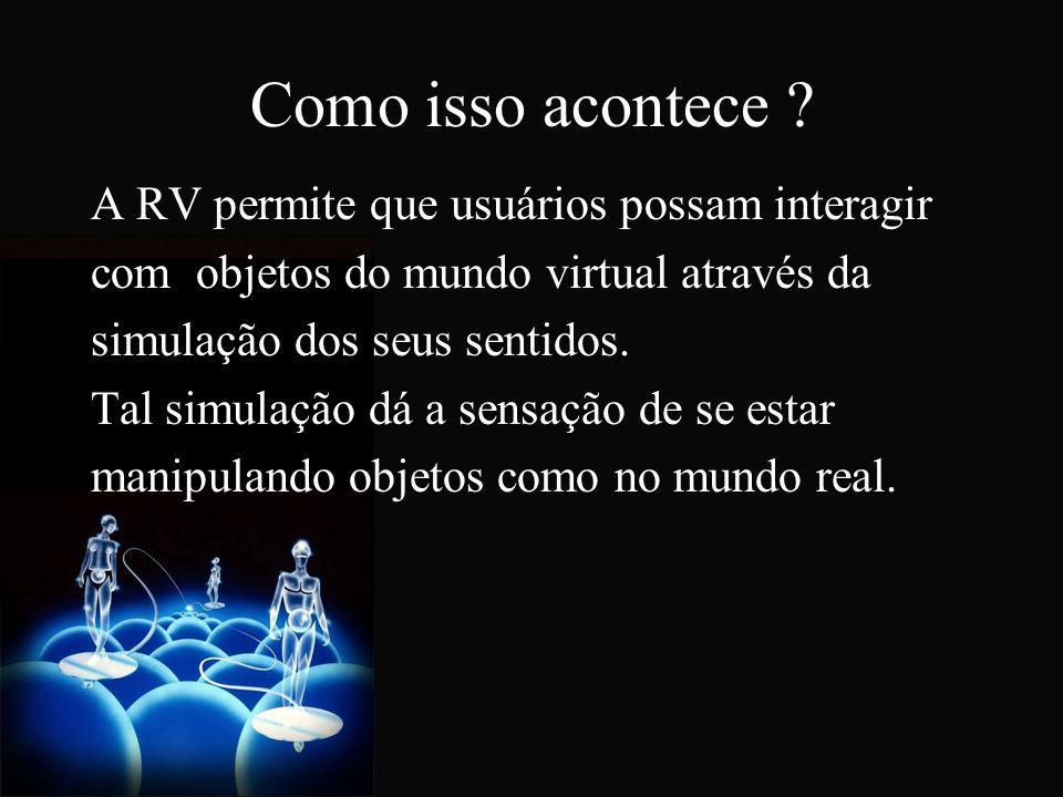 Como isso acontece ? A RV permite que usuários possam interagir com objetos do mundo virtual através da simulação dos seus sentidos. Tal simulação dá