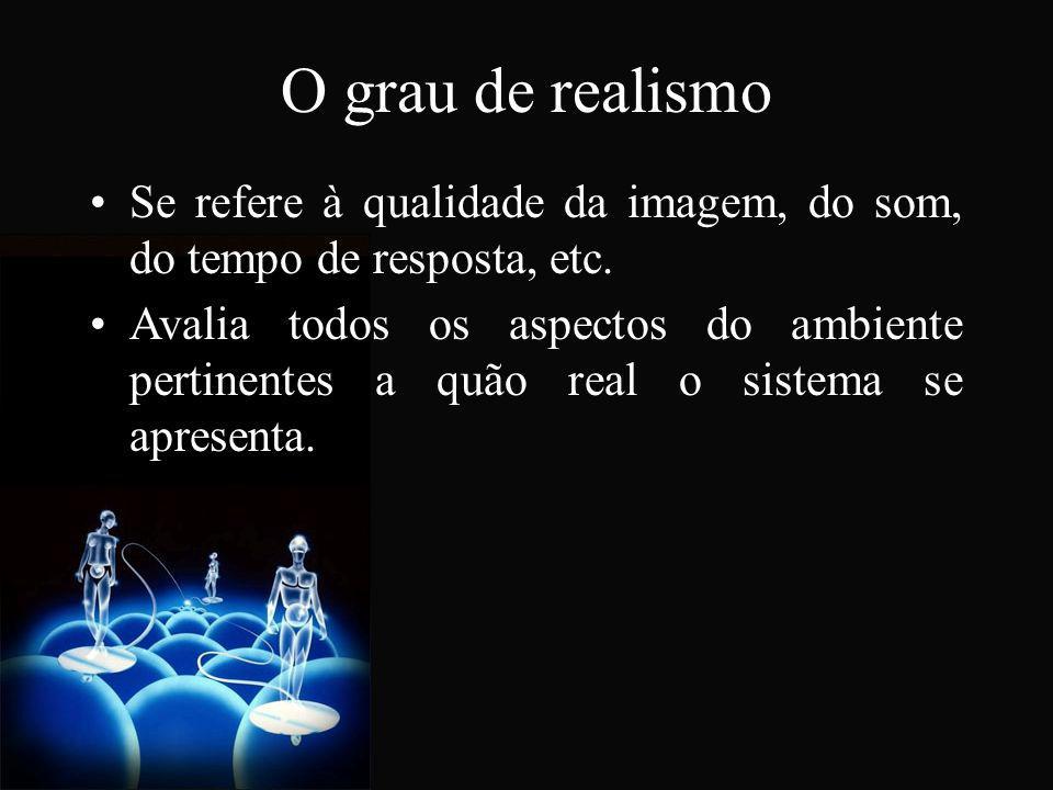 O grau de realismo Se refere à qualidade da imagem, do som, do tempo de resposta, etc. Avalia todos os aspectos do ambiente pertinentes a quão real o