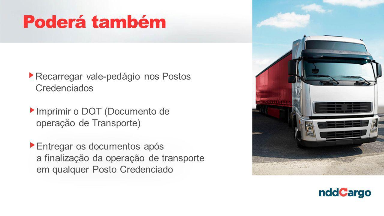 Poderá também Recarregar vale-pedágio nos Postos Credenciados Imprimir o DOT (Documento de operação de Transporte) Entregar os documentos após a finalização da operação de transporte em qualquer Posto Credenciado