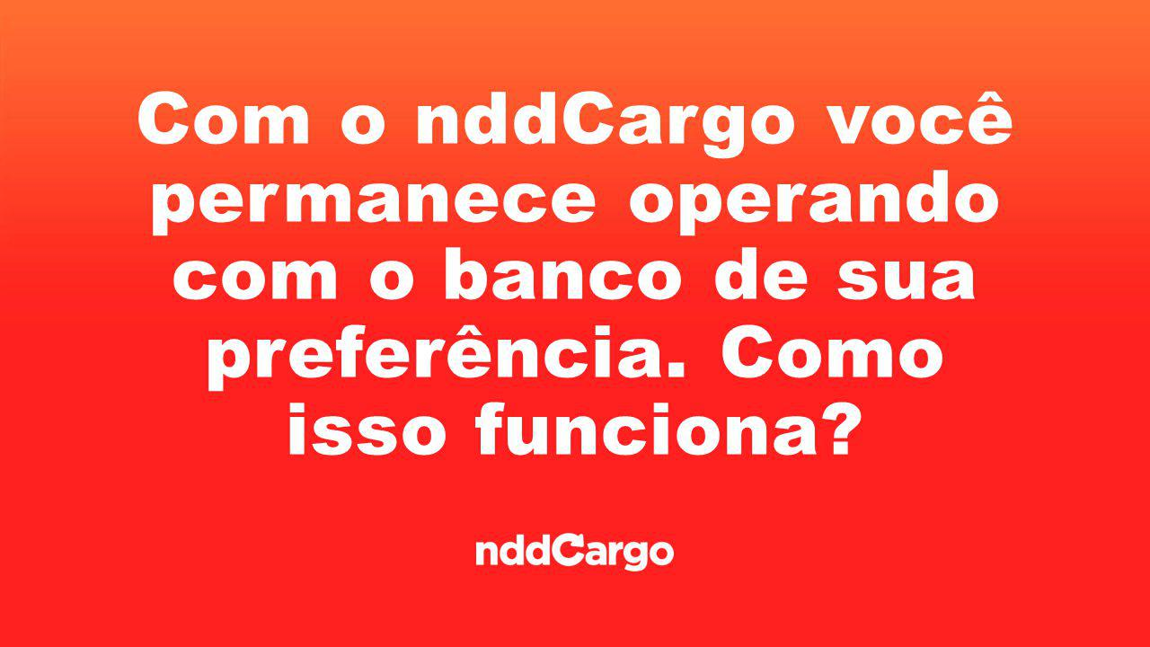 Com o nddCargo você permanece operando com o banco de sua preferência. Como isso funciona?