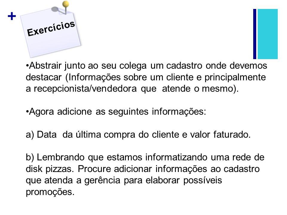 + Exercícios Abstrair junto ao seu colega um cadastro onde devemos destacar (Informações sobre um cliente e principalmente a recepcionista/vendedora q