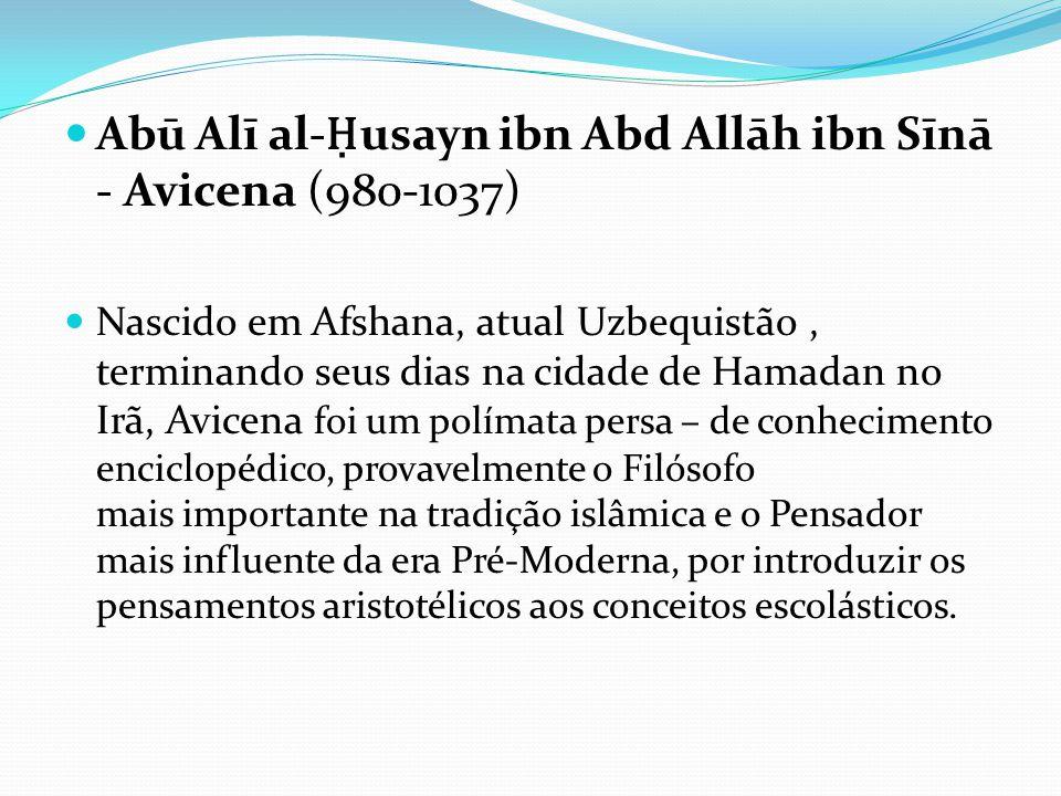 Abū Alī al- Ḥ usayn ibn Abd Allāh ibn Sīnā - Avicena (980-1037) Nascido em Afshana, atual Uzbequistão, terminando seus dias na cidade de Hamadan no Ir