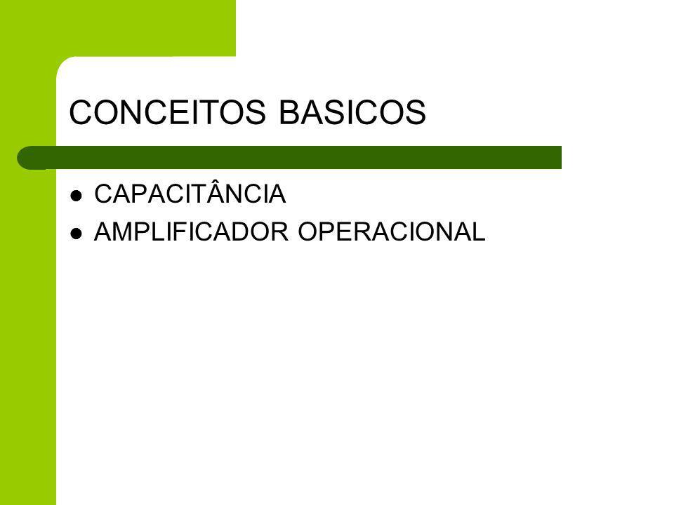 CONCEITOS BASICOS CAPACITÂNCIA AMPLIFICADOR OPERACIONAL