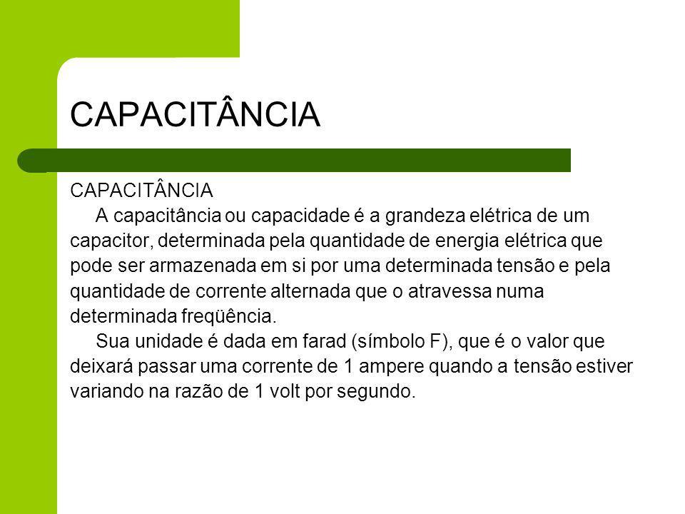 CAPACITÂNCIA A capacitância ou capacidade é a grandeza elétrica de um capacitor, determinada pela quantidade de energia elétrica que pode ser armazena