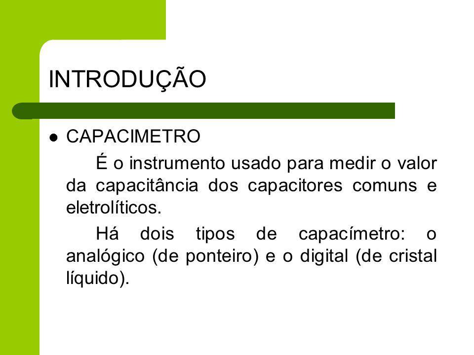 INTRODUÇÃO CAPACIMETRO É o instrumento usado para medir o valor da capacitância dos capacitores comuns e eletrolíticos. Há dois tipos de capacímetro: