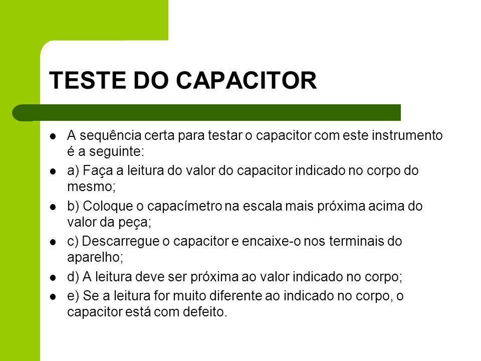 TESTE DO CAPACITOR A sequência certa para testar o capacitor com este instrumento é a seguinte: a) Faça a leitura do valor do capacitor indicado no co