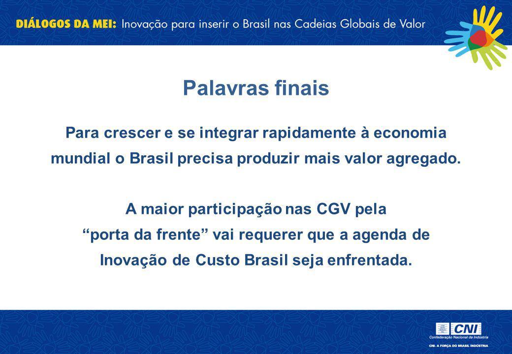 Palavras finais Para crescer e se integrar rapidamente à economia mundial o Brasil precisa produzir mais valor agregado. A maior participação nas CGV