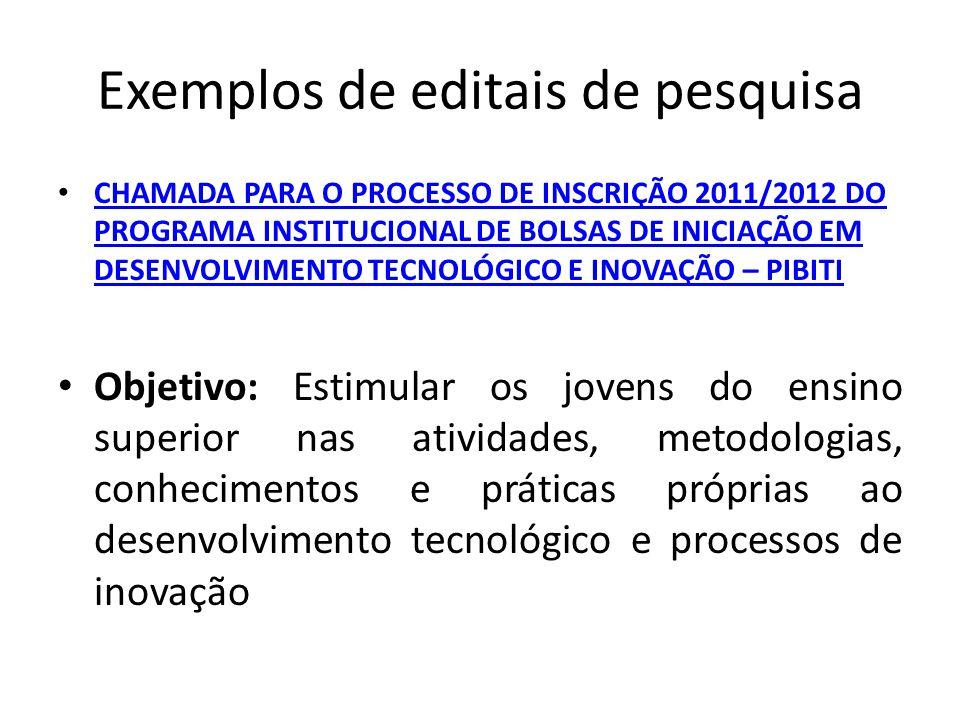 Exemplos de editais de pesquisa CHAMADA PARA O PROCESSO DE INSCRIÇÃO 2011/2012 DO PROGRAMA INSTITUCIONAL DE BOLSAS DE INICIAÇÃO EM DESENVOLVIMENTO TECNOLÓGICO E INOVAÇÃO – PIBITI CHAMADA PARA O PROCESSO DE INSCRIÇÃO 2011/2012 DO PROGRAMA INSTITUCIONAL DE BOLSAS DE INICIAÇÃO EM DESENVOLVIMENTO TECNOLÓGICO E INOVAÇÃO – PIBITI Objetivo: Estimular os jovens do ensino superior nas atividades, metodologias, conhecimentos e práticas próprias ao desenvolvimento tecnológico e processos de inovação