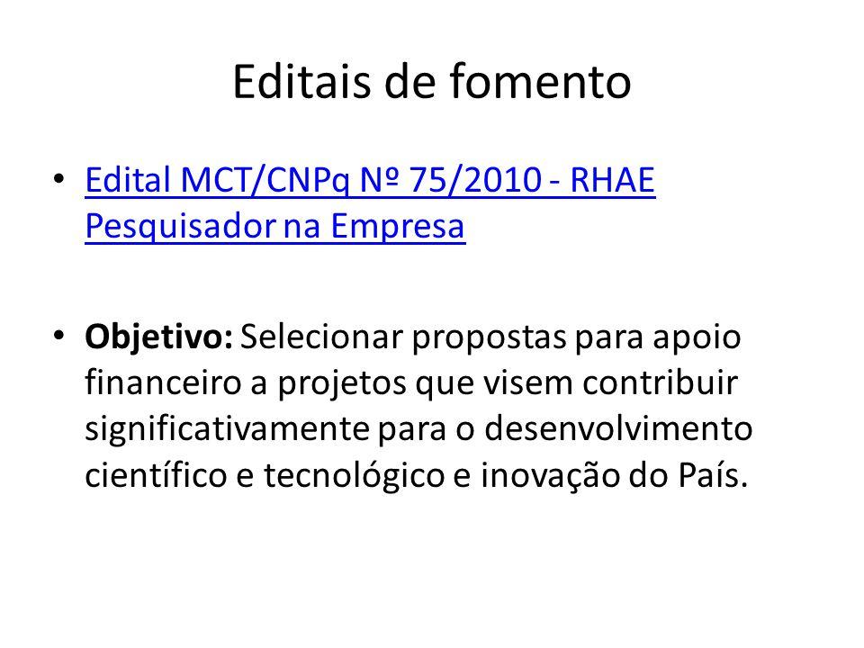 Editais de fomento Edital MCT/CNPq Nº 75/2010 - RHAE Pesquisador na Empresa Edital MCT/CNPq Nº 75/2010 - RHAE Pesquisador na Empresa Objetivo: Selecionar propostas para apoio financeiro a projetos que visem contribuir significativamente para o desenvolvimento científico e tecnológico e inovação do País.