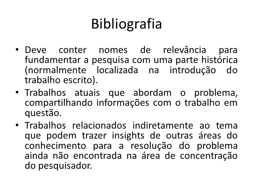 Bibliografia Deve conter nomes de relevância para fundamentar a pesquisa com uma parte histórica (normalmente localizada na introdução do trabalho escrito).