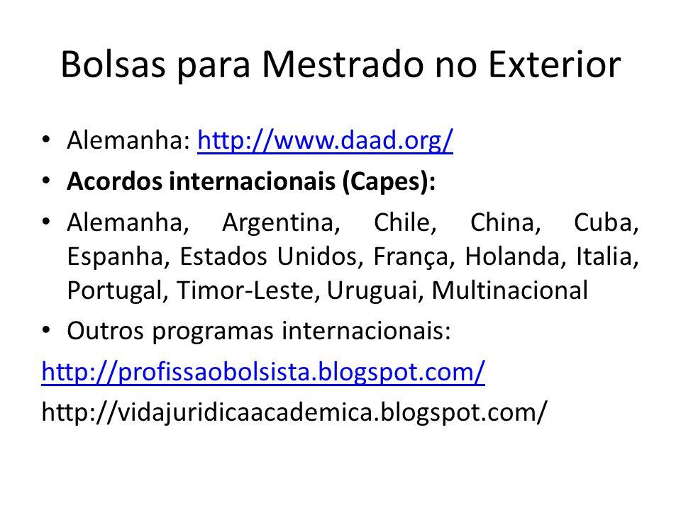 Bolsas para Mestrado no Exterior Alemanha: http://www.daad.org/http://www.daad.org/ Acordos internacionais (Capes): Alemanha, Argentina, Chile, China, Cuba, Espanha, Estados Unidos, França, Holanda, Italia, Portugal, Timor-Leste, Uruguai, Multinacional Outros programas internacionais: http://profissaobolsista.blogspot.com/ http://vidajuridicaacademica.blogspot.com/