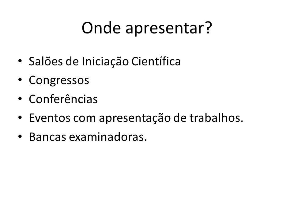 Onde apresentar? Salões de Iniciação Científica Congressos Conferências Eventos com apresentação de trabalhos. Bancas examinadoras.