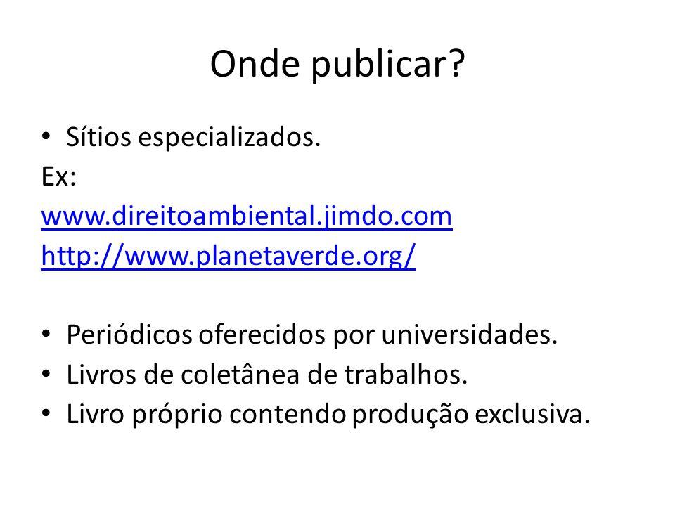 Onde publicar? Sítios especializados. Ex: www.direitoambiental.jimdo.com http://www.planetaverde.org/ Periódicos oferecidos por universidades. Livros