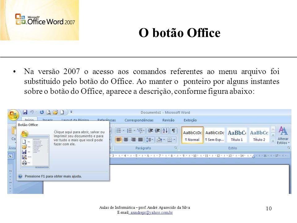 XP 10 O botão Office Na versão 2007 o acesso aos comandos referentes ao menu arquivo foi substituído pelo botão do Office. Ao manter o ponteiro por al