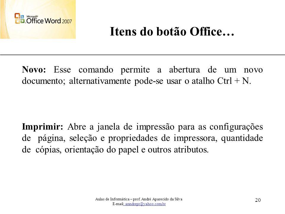XP 20 Itens do botão Office… Aulas de Informática – prof. André Aparecido da Silva E-mail: anndrepr@yahoo.com.br Novo: Esse comando permite a abertura