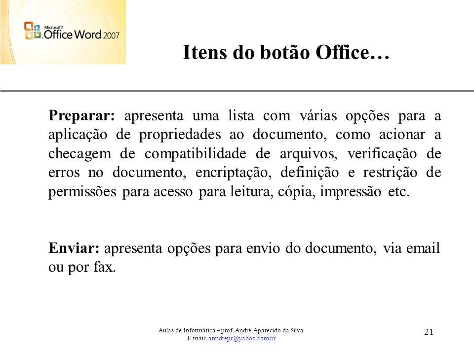 XP 21 Itens do botão Office… Aulas de Informática – prof. André Aparecido da Silva E-mail: anndrepr@yahoo.com.br Preparar: apresenta uma lista com vár