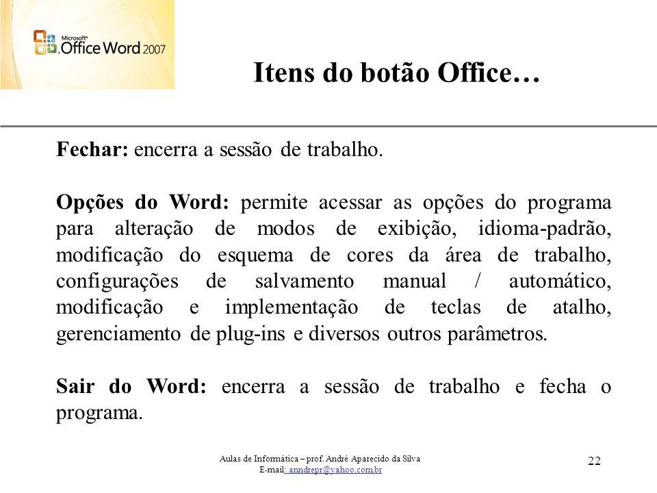 XP 22 Itens do botão Office… Aulas de Informática – prof. André Aparecido da Silva E-mail: anndrepr@yahoo.com.br Fechar: encerra a sessão de trabalho.