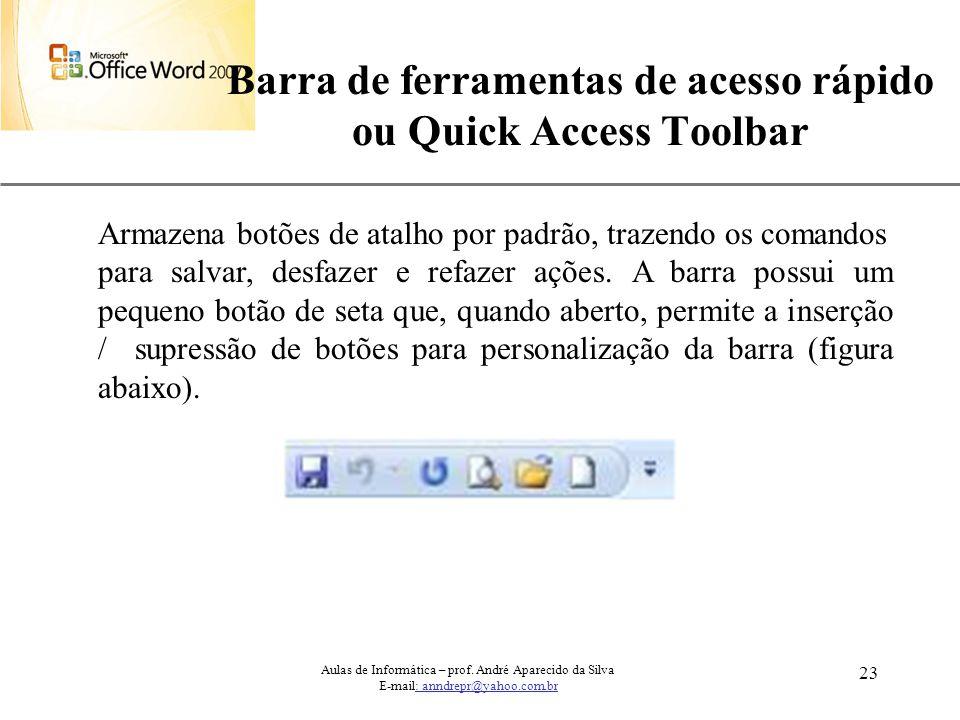 XP 23 Barra de ferramentas de acesso rápido ou Quick Access Toolbar Aulas de Informática – prof. André Aparecido da Silva E-mail: anndrepr@yahoo.com.b