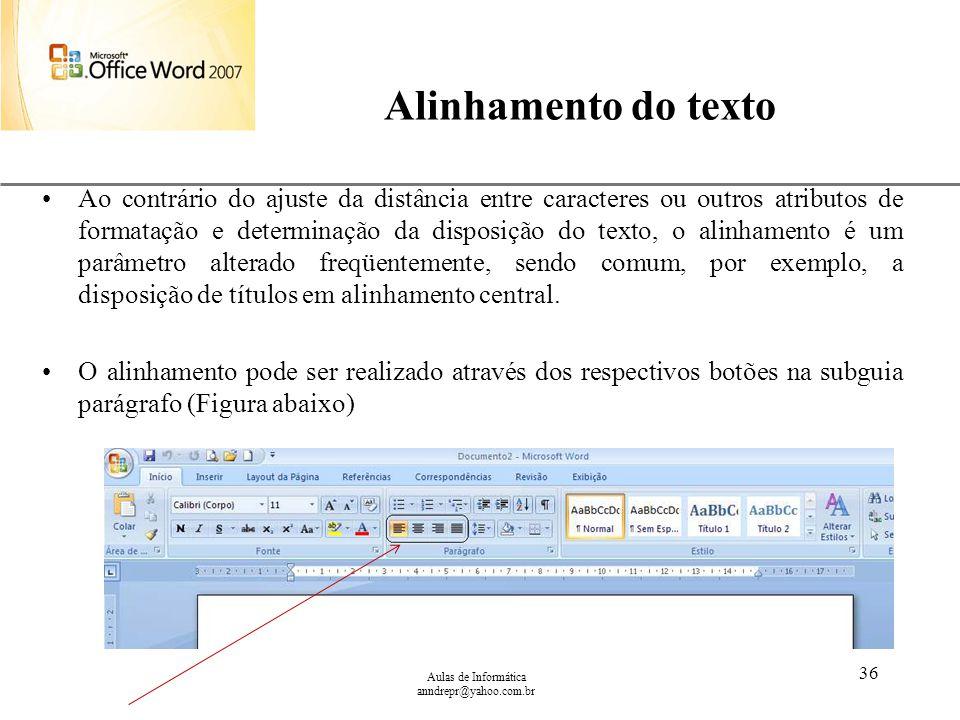 XP Aulas de Informática anndrepr@yahoo.com.br 36 Alinhamento do texto Ao contrário do ajuste da distância entre caracteres ou outros atributos de form
