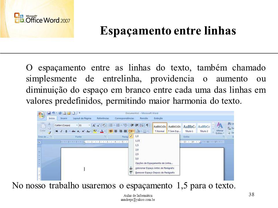 XP Aulas de Informática anndrepr@yahoo.com.br 38 Espaçamento entre linhas No nosso trabalho usaremos o espaçamento 1,5 para o texto. O espaçamento ent