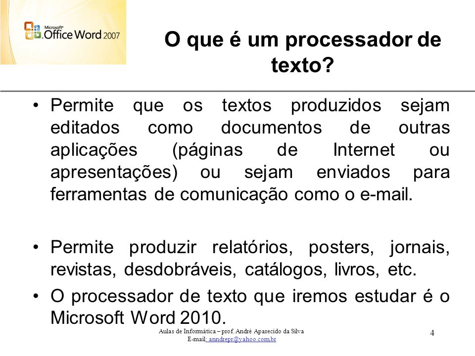 XP 4 Aulas de Informática – prof. André Aparecido da Silva E-mail: anndrepr@yahoo.com.br O que é um processador de texto? Permite que os textos produz