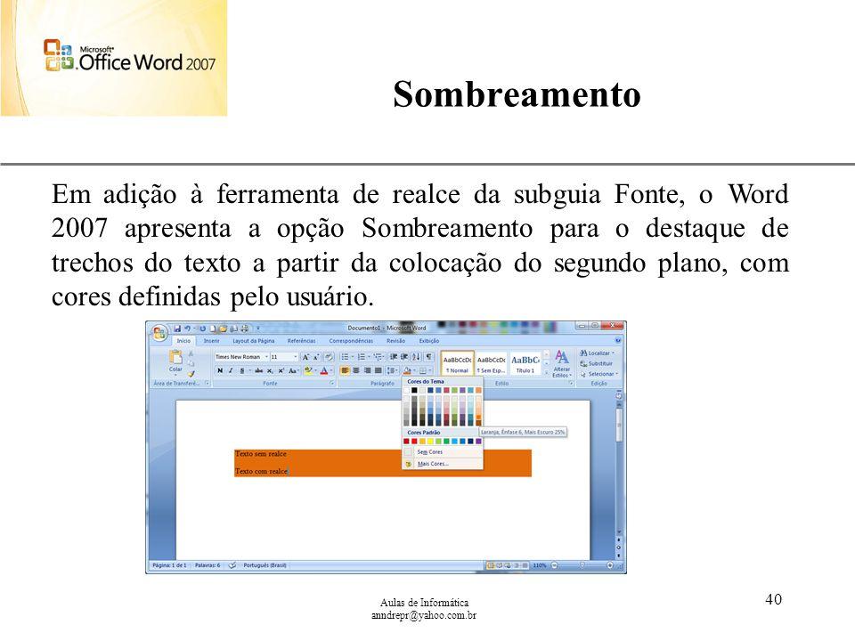 XP Aulas de Informática anndrepr@yahoo.com.br 40 Sombreamento Em adição à ferramenta de realce da subguia Fonte, o Word 2007 apresenta a opção Sombrea