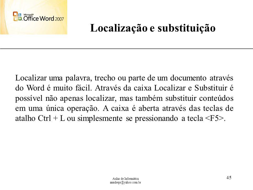 XP Aulas de Informática anndrepr@yahoo.com.br 45 Localização e substituição Localizar uma palavra, trecho ou parte de um documento através do Word é m