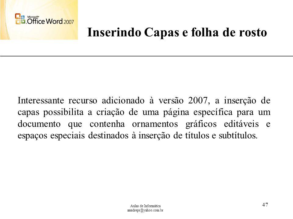 XP Aulas de Informática anndrepr@yahoo.com.br 47 Inserindo Capas e folha de rosto Interessante recurso adicionado à versão 2007, a inserção de capas p